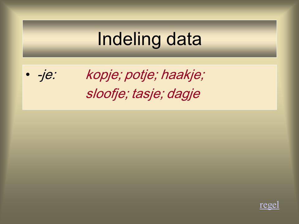 Indeling data -je:kopje; potje; haakje; sloofje; tasje; dagje regel
