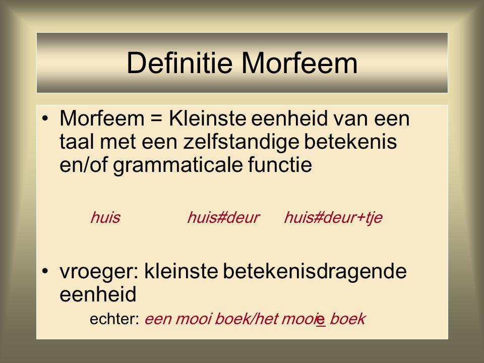 Definitie Morfeem Morfeem = Kleinste eenheid van een taal met een zelfstandige betekenis en/of grammaticale functie huishuis#deurhuis#deur+tje vroeger