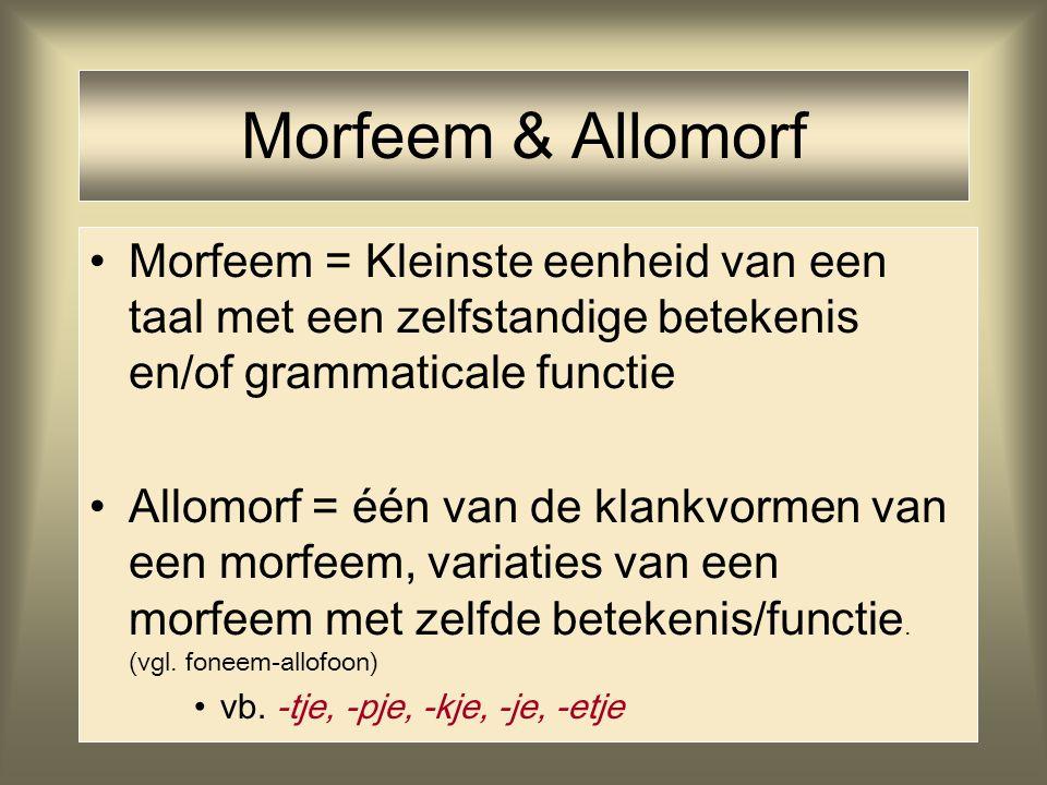 Morfeem & Allomorf Morfeem = Kleinste eenheid van een taal met een zelfstandige betekenis en/of grammaticale functie Allomorf = één van de klankvormen
