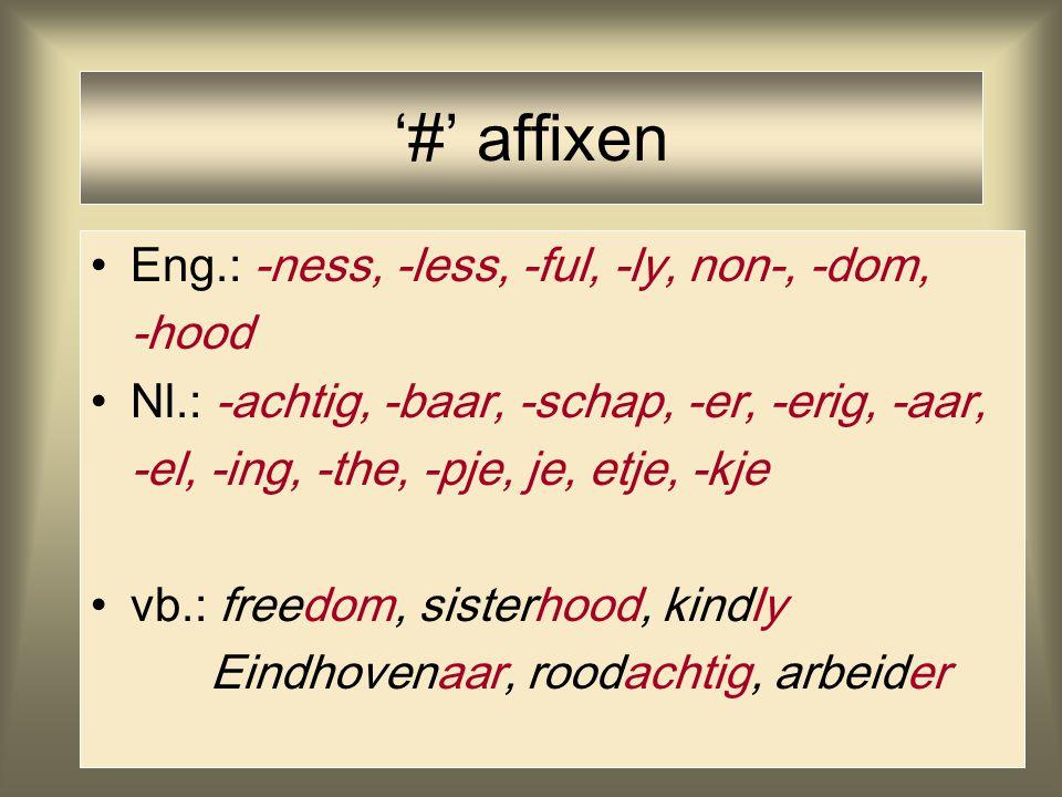 '#' affixen Eng.: -ness, -less, -ful, -ly, non-, -dom, -hood Nl.: -achtig, -baar, -schap, -er, -erig, -aar, -el, -ing, -the, -pje, je, etje, -kje vb.: