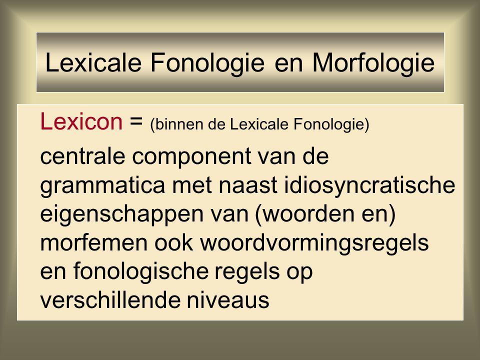 Lexicale Fonologie en Morfologie Lexicon = (binnen de Lexicale Fonologie) centrale component van de grammatica met naast idiosyncratische eigenschappe