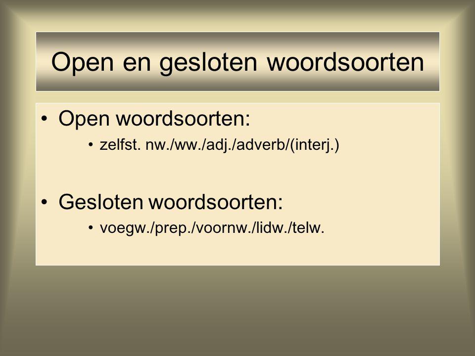 Open en gesloten woordsoorten Open woordsoorten: zelfst. nw./ww./adj./adverb/(interj.) Gesloten woordsoorten: voegw./prep./voornw./lidw./telw.