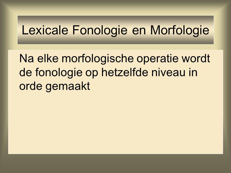 Lexicale Fonologie en Morfologie Na elke morfologische operatie wordt de fonologie op hetzelfde niveau in orde gemaakt