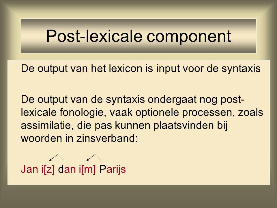 Post-lexicale component De output van het lexicon is input voor de syntaxis De output van de syntaxis ondergaat nog post- lexicale fonologie, vaak opt