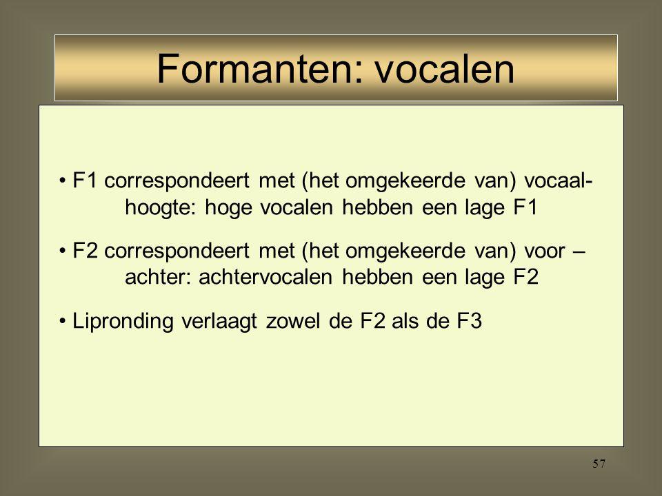 56 F1: - 300 – 1000 Hz - hoe dichter de tong tegen het palatum, des te lager de F1 dus: [i] = lage F1, [a] = hoge F1 F2: - 850 – 2500 Hz F3: - 2000 –