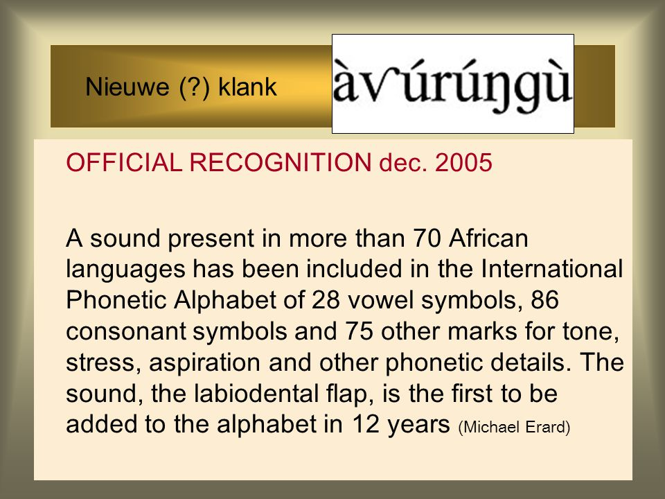 Nieuwe (?) klank OFFICIAL RECOGNITION dec. 2005 A sound present in more than 70 African languages has been included in the International Phonetic Alph