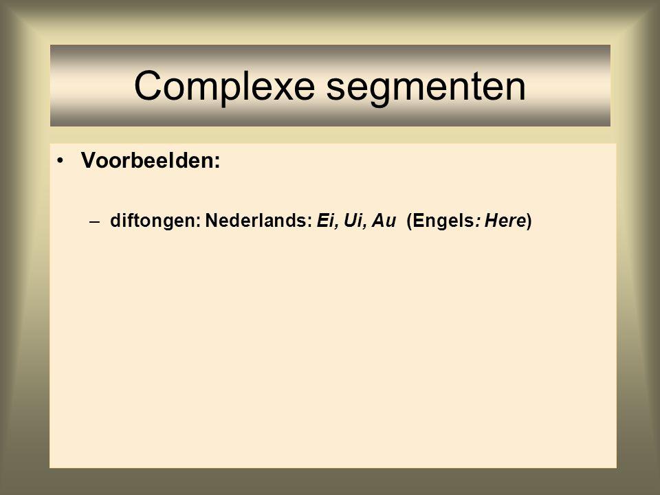 Complexe segmenten Voorbeelden: –diftongen: Nederlands: Ei, Ui, Au (Engels: Here)