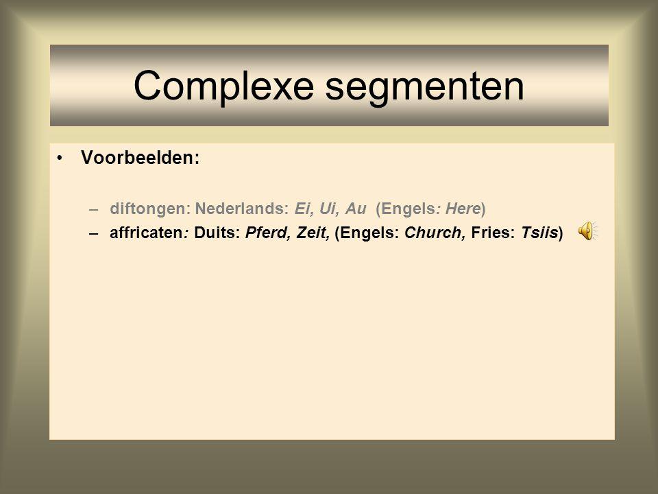 Complexe segmenten Voorbeelden: –diftongen: Nederlands: Ei, Ui, Au (Engels: Here) –affricaten: Duits: Pferd, Zeit, (Engels: Church, Fries: Tsiis)