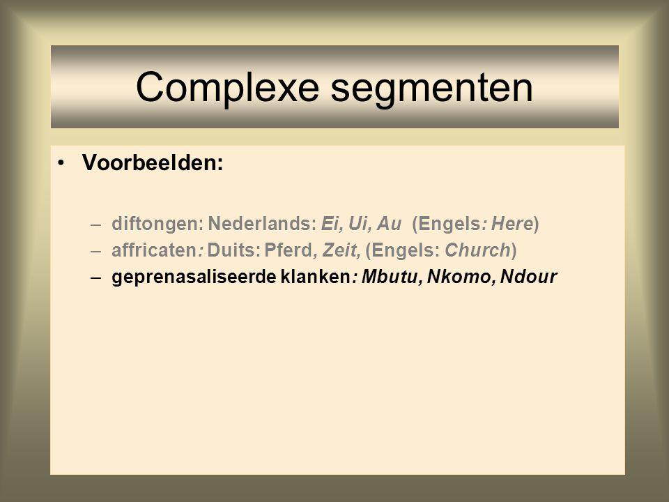 Complexe segmenten Voorbeelden: –diftongen: Nederlands: Ei, Ui, Au (Engels: Here) –affricaten: Duits: Pferd, Zeit, (Engels: Church) –geprenasaliseerde