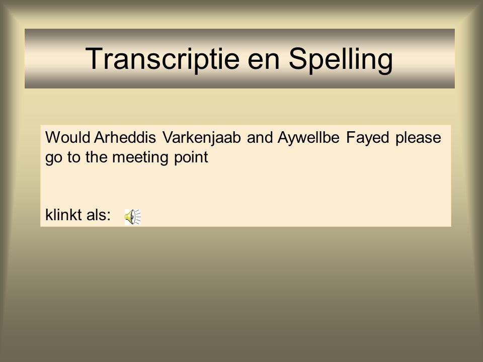 Transcriptie en Spelling Would Arheddis Varkenjaab and Aywellbe Fayed please go to the meeting point klinkt als: