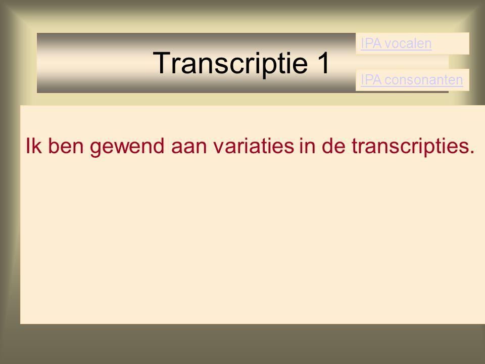 Ik ben gewend aan variaties in de transcripties. Transcriptie 1 IPA vocalen IPA consonanten