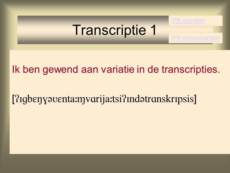 Ik ben gewend aan variatie in de transcripties. [  ] Transcriptie 1 IPA vocalen IPA consonanten