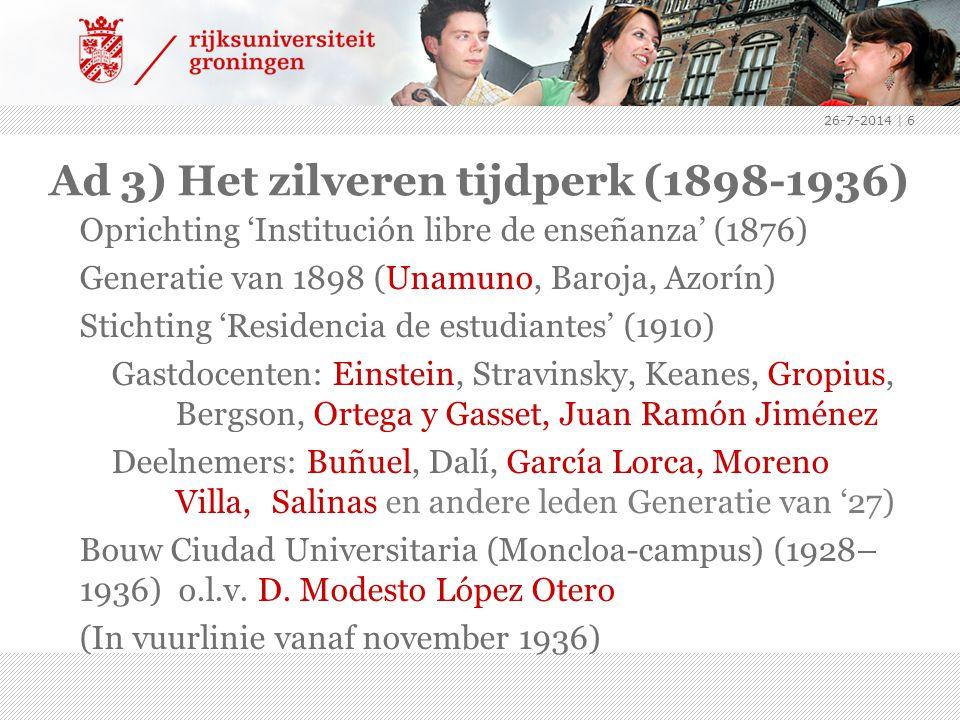 Ad 3) Het zilveren tijdperk (1898-1936) Oprichting 'Institución libre de enseñanza' (1876) Generatie van 1898 (Unamuno, Baroja, Azorín) Stichting 'Residencia de estudiantes' (1910) Gastdocenten: Einstein, Stravinsky, Keanes, Gropius, Bergson, Ortega y Gasset, Juan Ramón Jiménez Deelnemers: Buñuel, Dalí, García Lorca, Moreno Villa, Salinas en andere leden Generatie van '27) Bouw Ciudad Universitaria (Moncloa-campus) (1928– 1936) o.l.v.
