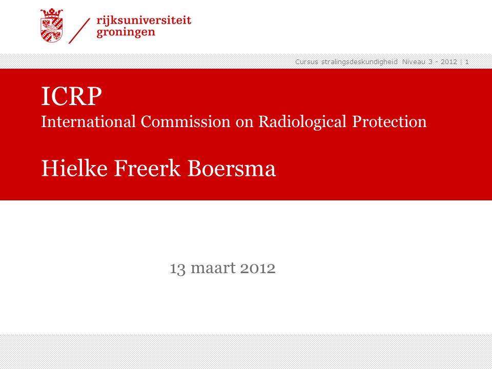 Cursus stralingsdeskundigheid Niveau 3 - 2012 | 1 ICRP International Commission on Radiological Protection Hielke Freerk Boersma 13 maart 2012