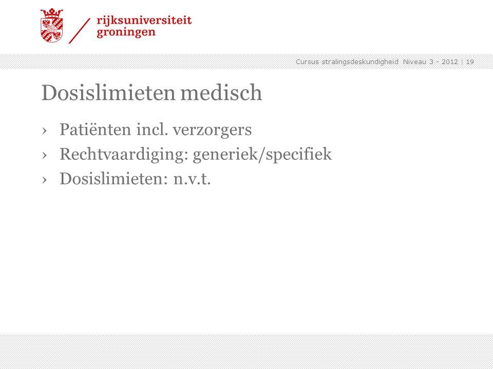Cursus stralingsdeskundigheid Niveau 3 - 2012 | 19 Dosislimieten medisch ›Patiënten incl. verzorgers ›Rechtvaardiging: generiek/specifiek ›Dosislimiet