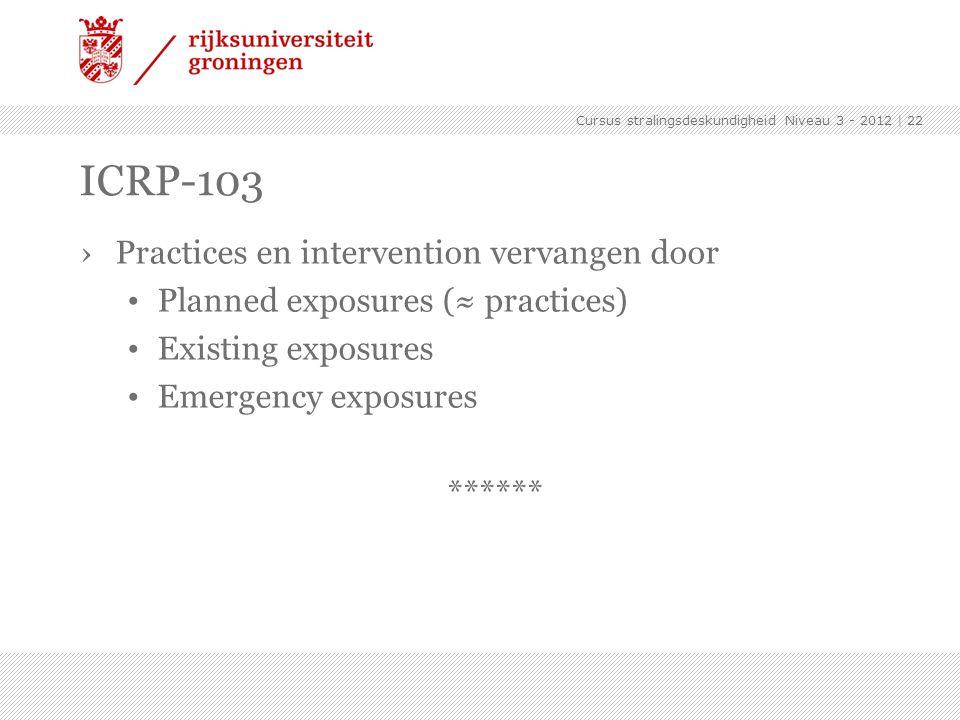 Cursus stralingsdeskundigheid Niveau 3 - 2012 | 22 ICRP-103 ›Practices en intervention vervangen door Planned exposures (≈ practices) Existing exposur