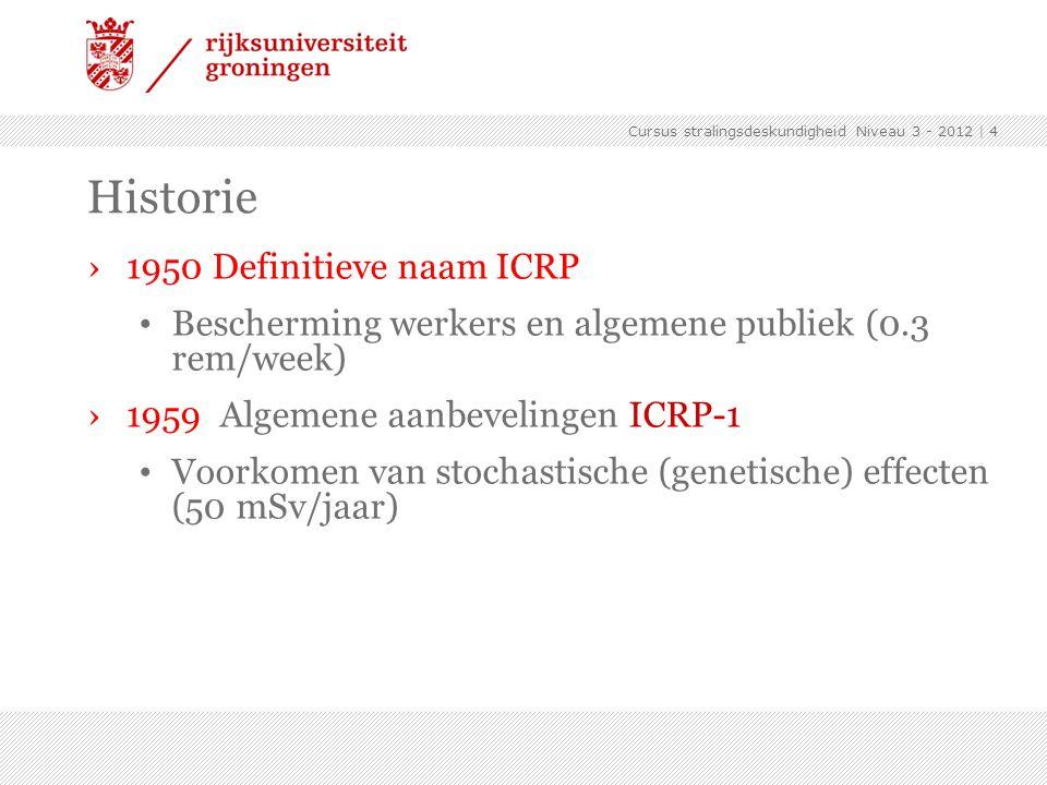 Cursus stralingsdeskundigheid Niveau 3 - 2012 | 4 Historie ›1950 Definitieve naam ICRP Bescherming werkers en algemene publiek (0.3 rem/week) ›1959 Al