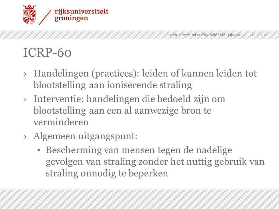 Cursus stralingsdeskundigheid Niveau 3 - 2012 | 9 ICRP-60 ›Beginselen van stralingsbescherming Rechtvaardiging Optimalisatie (ALARA) Dosisbeperking – bron gerelateerd Dosislimieten