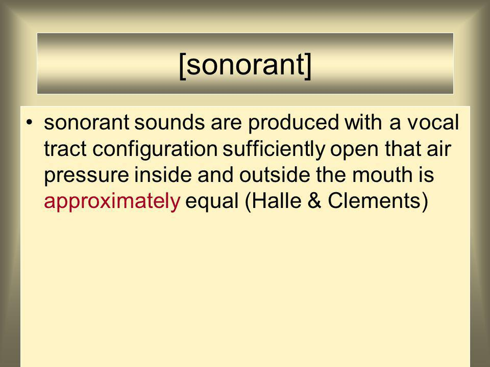 [sonorant] sonorant sounds are produced with a vocal tract configuration sufficiently open that air pressure inside and outside the mouth is approximately equal (Halle & Clements)