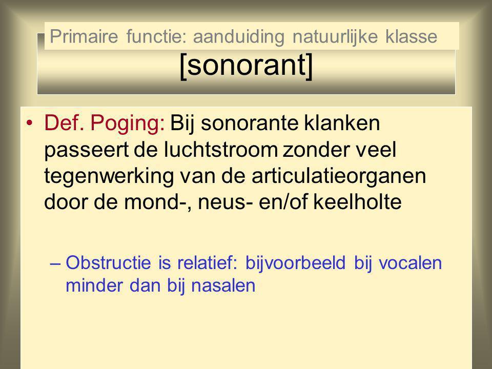 [sonorant] Def. Poging: Bij sonorante klanken passeert de luchtstroom zonder veel tegenwerking van de articulatieorganen door de mond-, neus- en/of ke