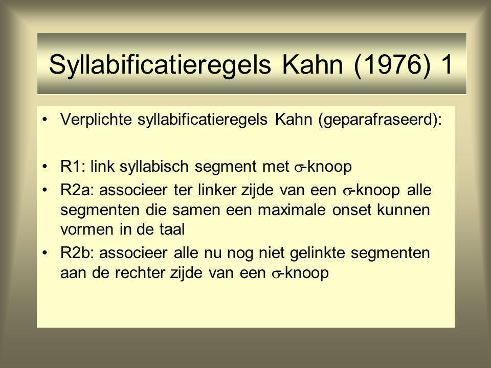 Syllabificatieregels Kahn (1976) 1 Verplichte syllabificatieregels Kahn (geparafraseerd): R1: link syllabisch segment met  -knoop R2a: associeer ter linker zijde van een  -knoop alle segmenten die samen een maximale onset kunnen vormen in de taal R2b: associeer alle nu nog niet gelinkte segmenten aan de rechter zijde van een  -knoop