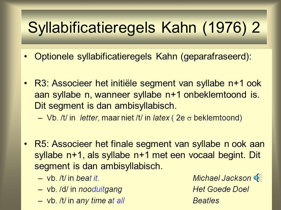 Syllabificatieregels Kahn (1976) 2 Optionele syllabificatieregels Kahn (geparafraseerd): R3: Associeer het initiële segment van syllabe n+1 ook aan syllabe n, wanneer syllabe n+1 onbeklemtoond is.