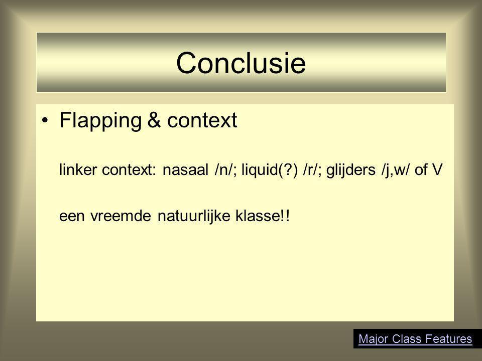 Conclusie Flapping & context linker context: nasaal /n/; liquid(?) /r/; glijders /j,w/ of V een vreemde natuurlijke klasse!! Major Class Features