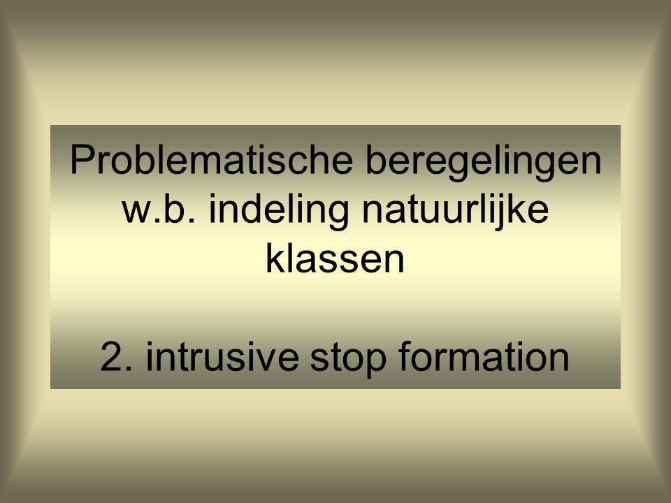 Problematische beregelingen w.b. indeling natuurlijke klassen 2. intrusive stop formation