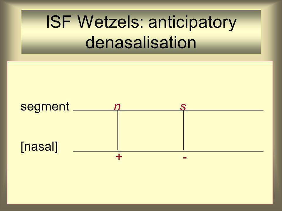 ISF Wetzels: anticipatory denasalisation segment n s [nasal] + -