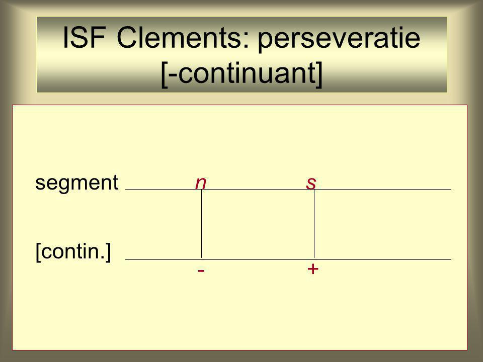 ISF Clements: perseveratie [-continuant] segment n s [contin.] -+