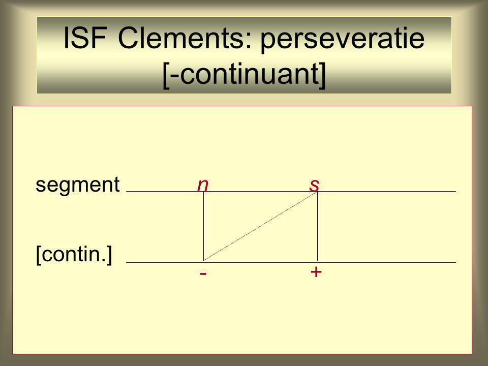 segment n s [contin.] -+ ISF Clements: perseveratie [-continuant]