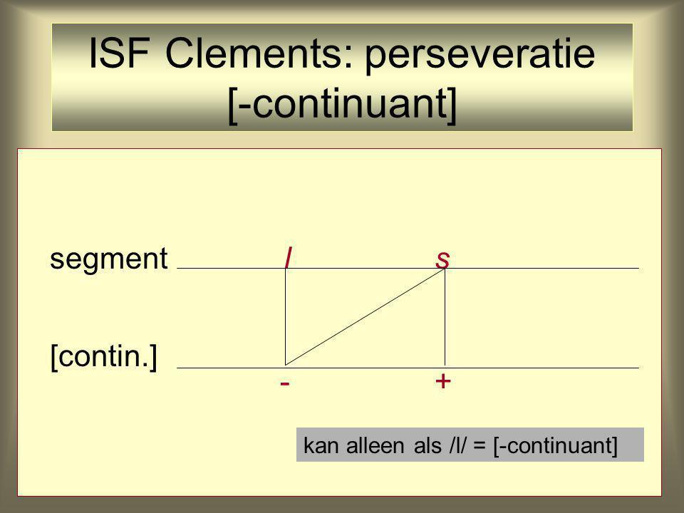 segment l s [contin.] -+ kan alleen als /l/ = [-continuant] ISF Clements: perseveratie [-continuant]