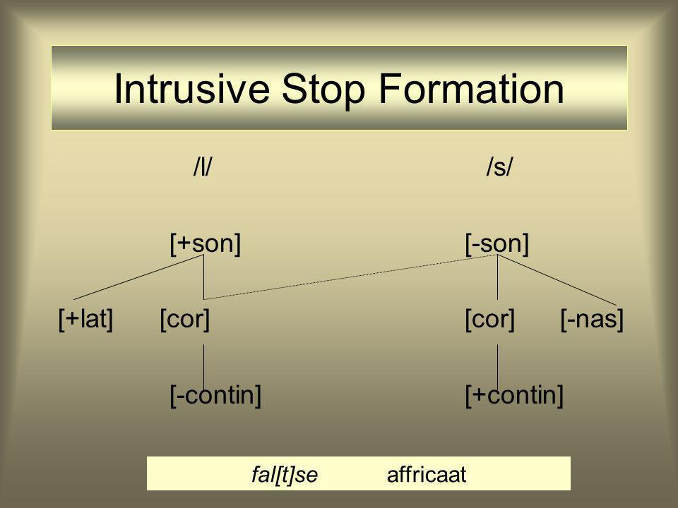 /l/ /s/ [+son] [-son] [+lat] [cor] [cor] [-nas] [-contin][+contin] Intrusive Stop Formation fal[t]seaffricaat