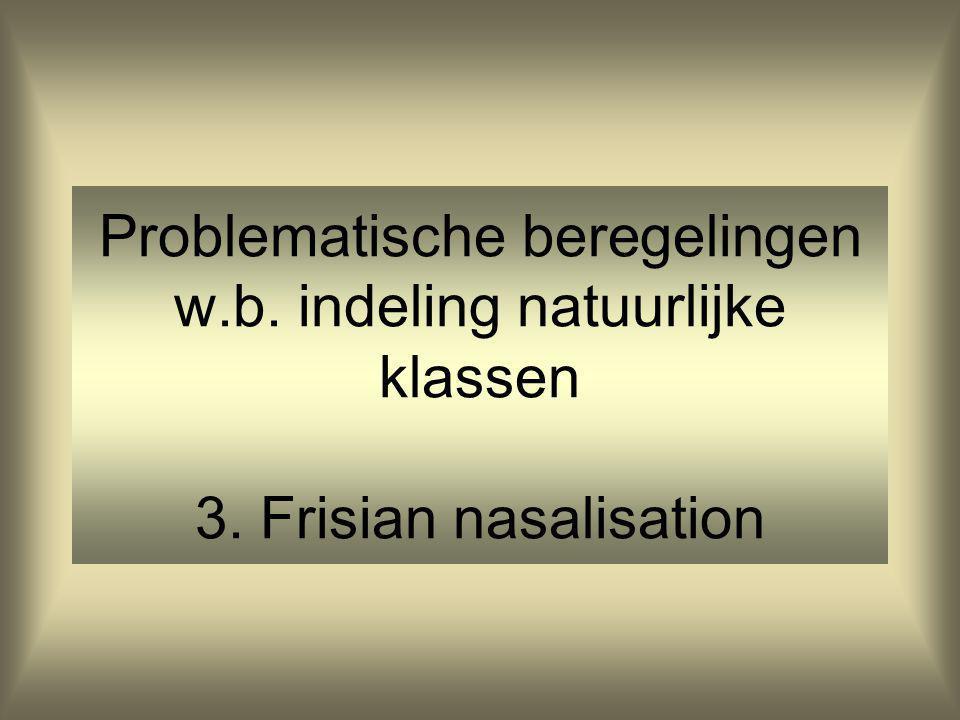 Problematische beregelingen w.b. indeling natuurlijke klassen 3. Frisian nasalisation
