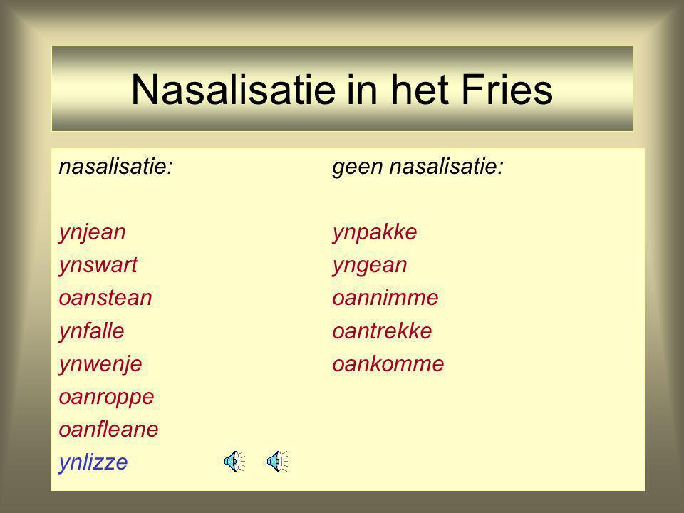Nasalisatie in het Fries nasalisatie:geen nasalisatie: ynjeanynpakke ynswartyngean oansteanoannimme ynfalleoantrekke ynwenjeoankomme oanroppe oanflean