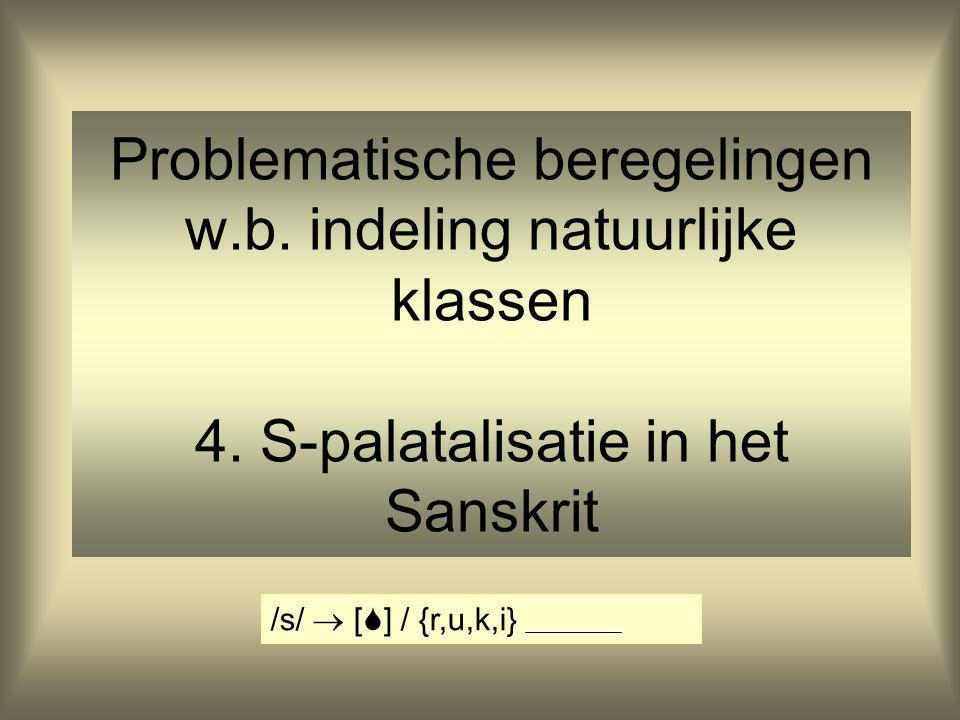 Problematische beregelingen w.b. indeling natuurlijke klassen 4. S-palatalisatie in het Sanskrit /s/  [  ] / {r,u,k,i}