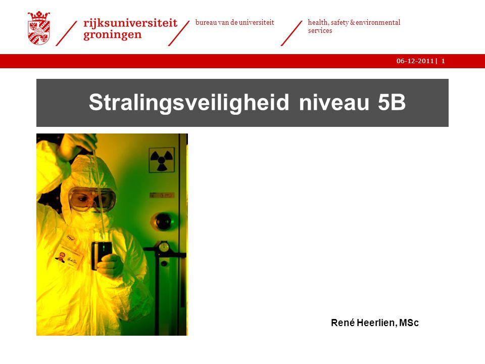 | bureau van de universiteit health, safety & environmental services 06-12-20111 Stralingsveiligheid niveau 5B René Heerlien, MSc