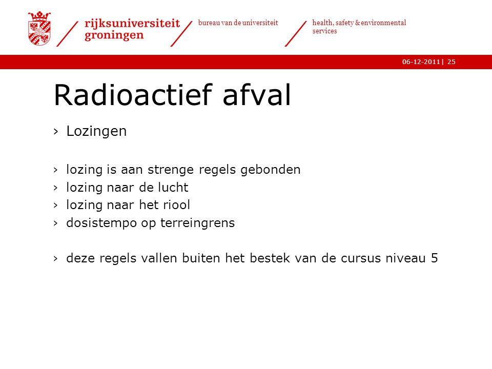 | bureau van de universiteit health, safety & environmental services 06-12-201125 Radioactief afval ›Lozingen ›lozing is aan strenge regels gebonden ›