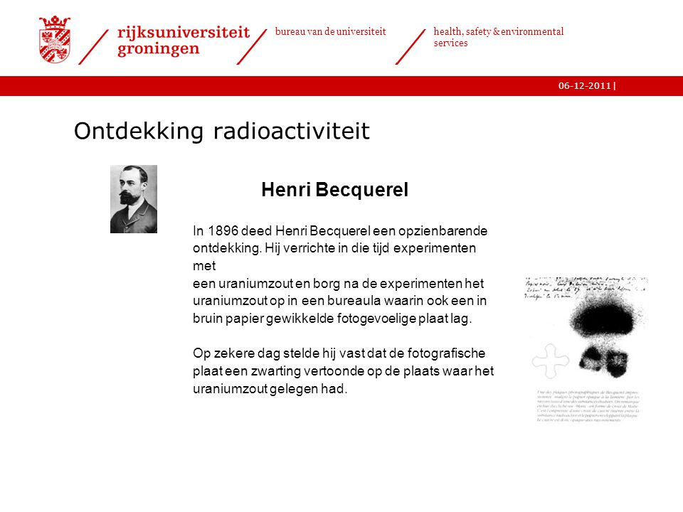 | bureau van de universiteit health, safety & environmental services 06-12-2011 Henri Becquerel In 1896 deed Henri Becquerel een opzienbarende ontdekk