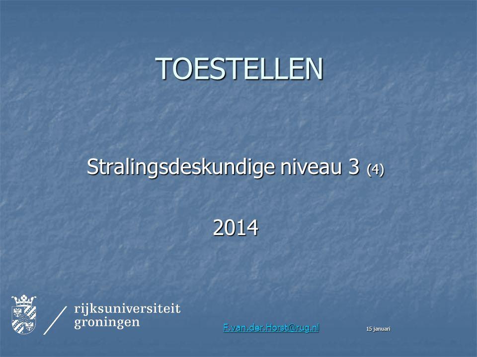 TOESTELLEN Stralingsdeskundige niveau 3 (4) 2014 F.van.der.Horst@rug.nl F.van.der.Horst@rug.nl 15 januari F.van.der.Horst@rug.nl