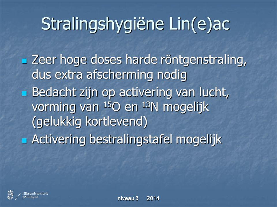 niveau 3 2014 Stralingshygiëne Lin(e)ac Zeer hoge doses harde röntgenstraling, dus extra afscherming nodig Zeer hoge doses harde röntgenstraling, dus