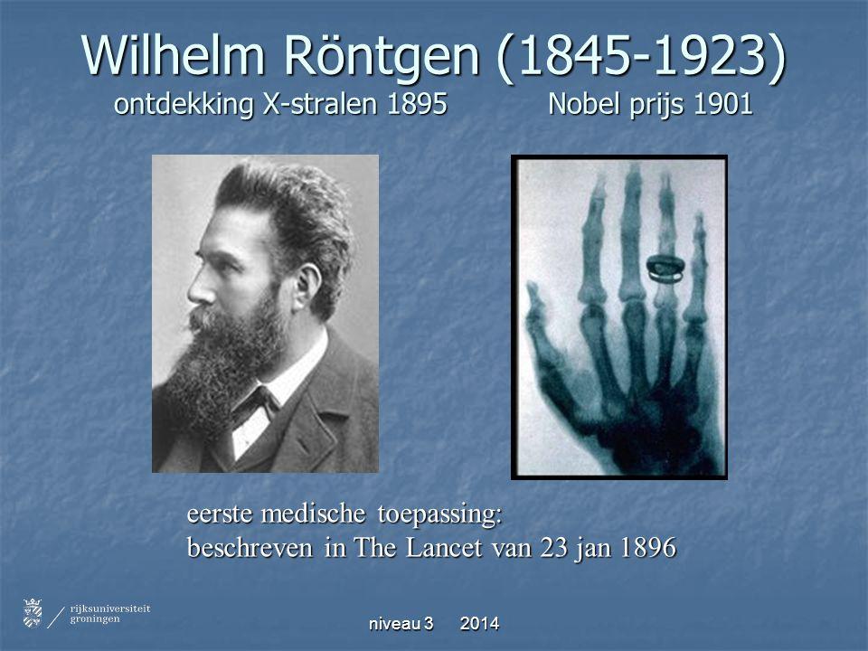 niveau 3 2014 Wilhelm Röntgen (1845-1923) ontdekking X-stralen 1895Nobel prijs 1901 eerste medische toepassing: beschreven in The Lancet van 23 jan 18
