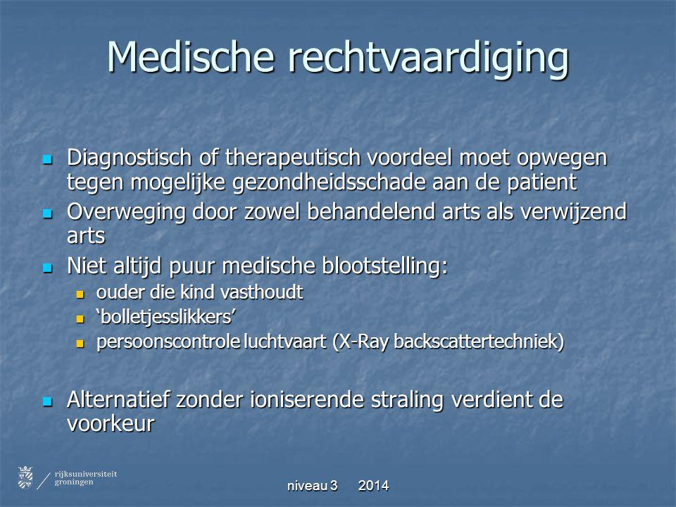 niveau 3 2014 Medische rechtvaardiging Diagnostisch of therapeutisch voordeel moet opwegen tegen mogelijke gezondheidsschade aan de patient Diagnostis