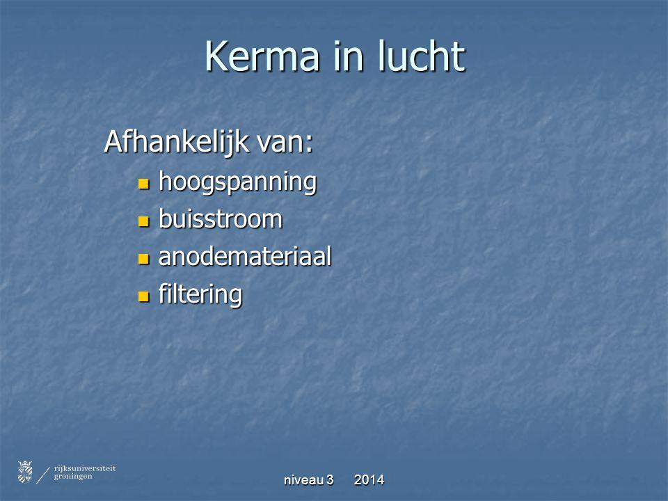 niveau 3 2014 Kerma in lucht Afhankelijk van: hoogspanning hoogspanning buisstroom buisstroom anodemateriaal anodemateriaal filtering filtering