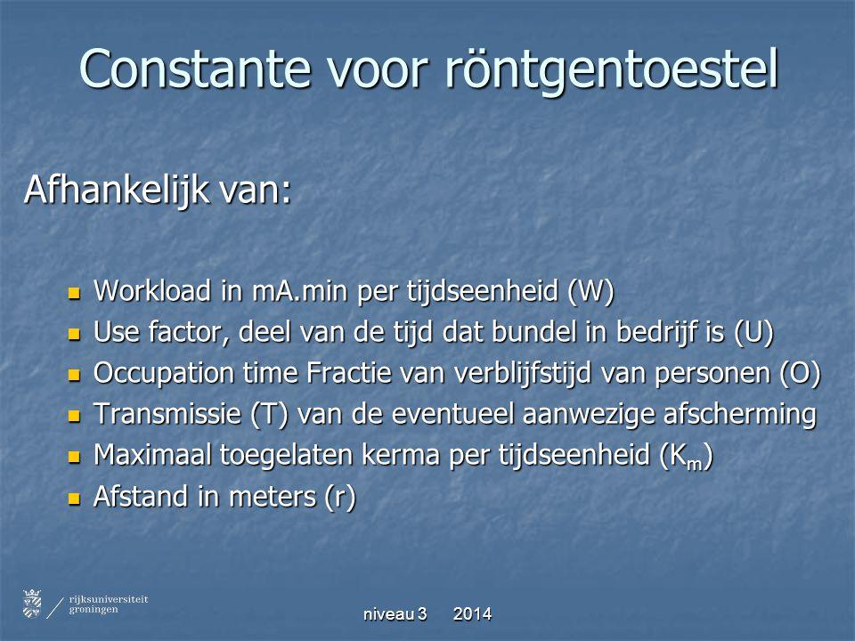 niveau 3 2014 Constante voor röntgentoestel Afhankelijk van: Workload in mA.min per tijdseenheid (W) Workload in mA.min per tijdseenheid (W) Use facto