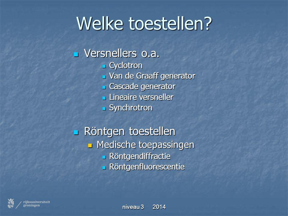 niveau 3 2014 Welke toestellen? Versnellers o.a. Versnellers o.a. Cyclotron Cyclotron Van de Graaff generator Van de Graaff generator Cascade generato