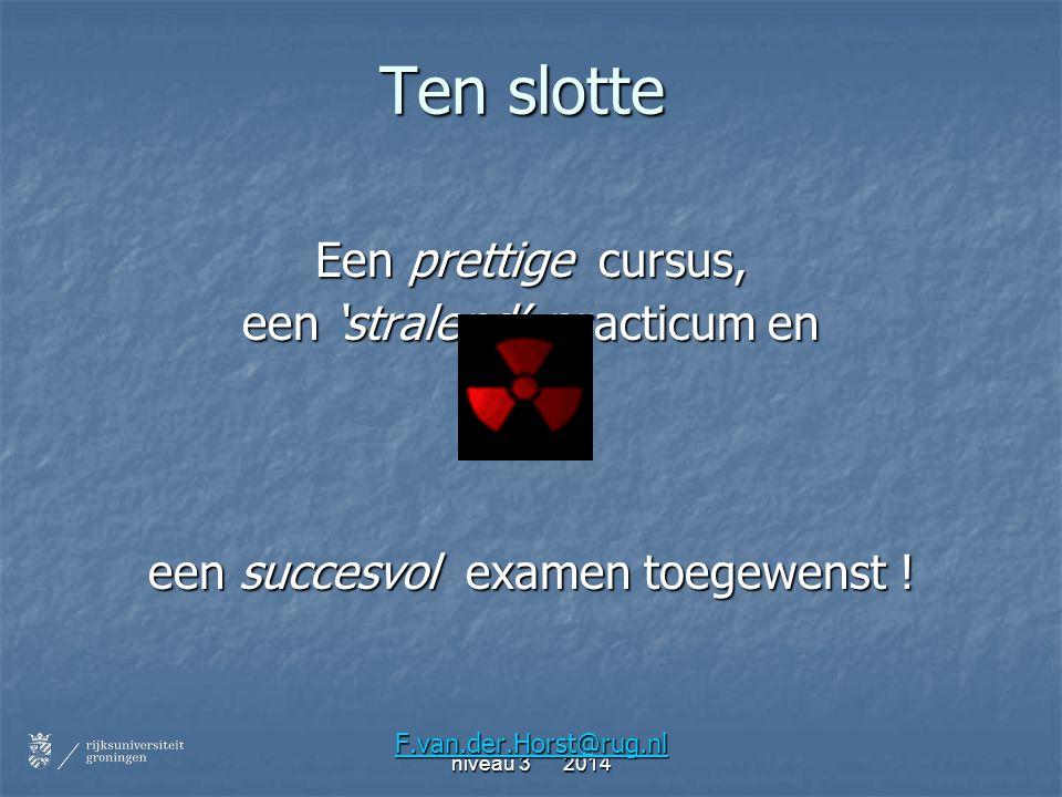 Ten slotte Een prettige cursus, een 'stralend' practicum en een succesvol examen toegewenst ! F.van.der.Horst@rug.nl
