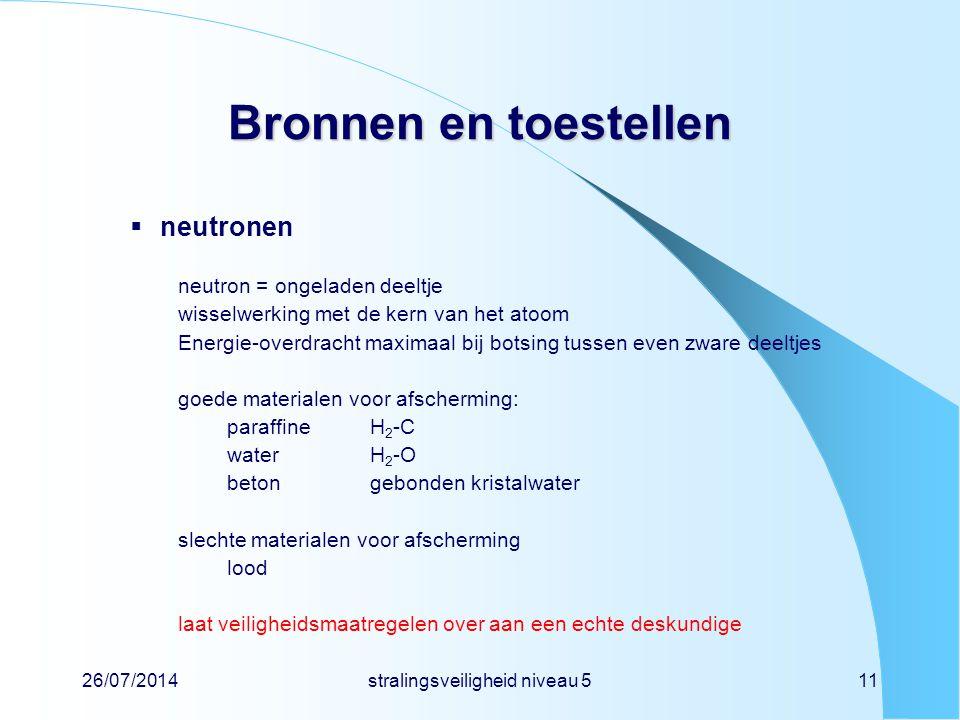26/07/2014stralingsveiligheid niveau 511 Bronnen en toestellen  neutronen neutron = ongeladen deeltje wisselwerking met de kern van het atoom Energie