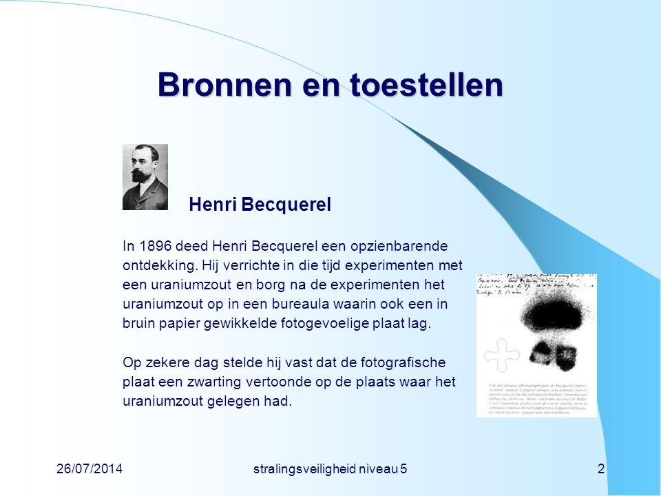 26/07/2014stralingsveiligheid niveau 52 Bronnen en toestellen Henri Becquerel In 1896 deed Henri Becquerel een opzienbarende ontdekking. Hij verrichte