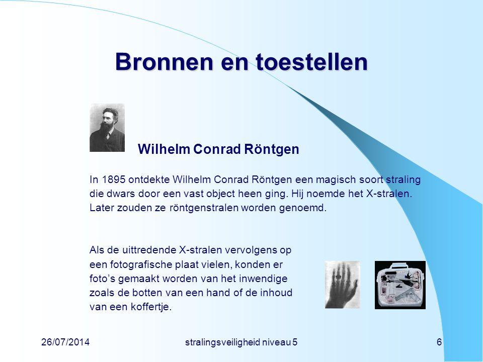 26/07/2014stralingsveiligheid niveau 56 Bronnen en toestellen Wilhelm Conrad Röntgen In 1895 ontdekte Wilhelm Conrad Röntgen een magisch soort stralin
